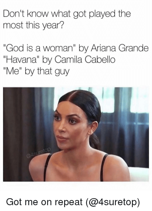 """Camila Cabello: Don't know what got played the  most this year?  """"God is a woman"""" by Ariana Grande  """"Havana"""" by Camila Cabello  """"Me"""" by that guy  etop Got me on repeat (@4suretop)"""