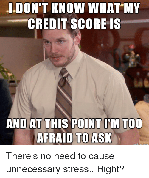 dont know what my credit score s and at this 2952345 dont know what my credit score s and at this point im too afraid
