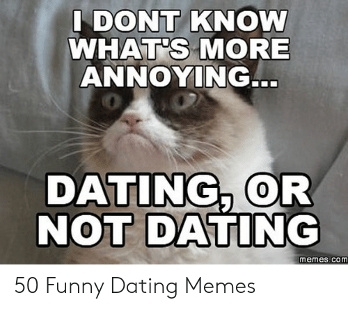 Funny Dating Memes: DONT KNOW  WHAT'S MORE  ANNOYING.  0  DATING, OR  NOT DATING  0  memes.com 50 Funny Dating Memes