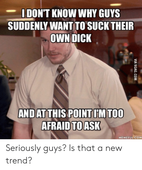 Seriously Guys: DON'T KNOW WHY GUYS  SUDDENLY WANT TO SUCK THEIR  OWN DICK  AND AT THIS POINT I'M TOO  AFRAID TO ASK  MEMEFULCOM Seriously guys? Is that a new trend?
