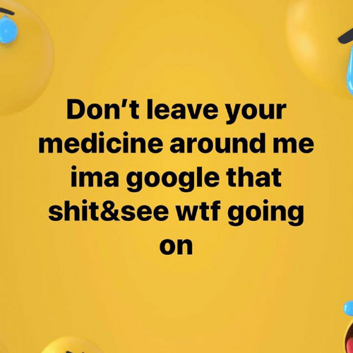 don't leave: Don't leave your  medicine around me  ima google that  shit&see wtf going  on