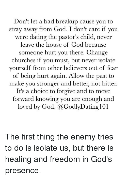 Bad, Church, and Dating: Don't let a bad breakup cause you to  stray away from God. I don't care if you  were dating the pastor's child, never  leave the house of God because  someone hurt you there. Change  churches if you must, but never isolate  yourself from other believers out of fear  of being hurt again. Allow the past to  make you stronger and better, not bitter.  It's a choice to forgive and to move  forward knowing you are enough and  loved by God. @GodlyDating 101 The first thing the enemy tries to do is isolate us, but there is healing and freedom in God's presence.