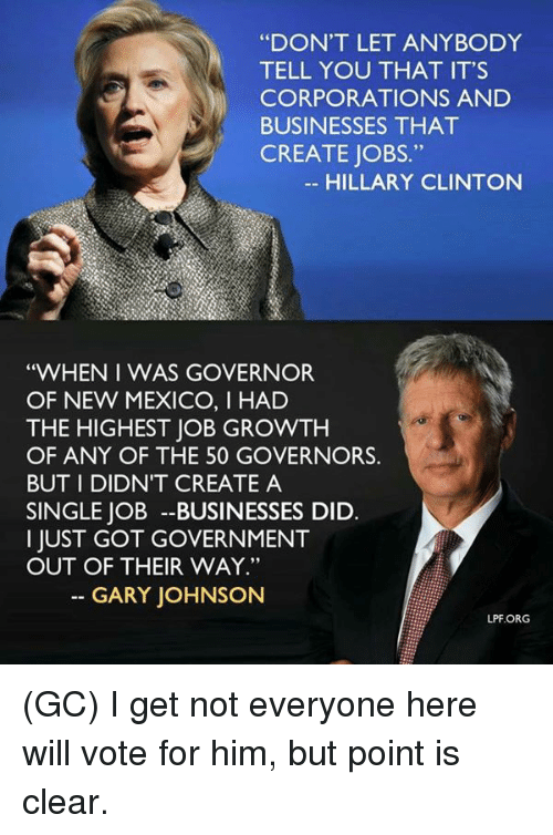 """Hillary Clinton: """"DON'T LET ANYBODY  TELL YOU THAT IT'S  CORPORATIONS AND  BUSINESSES THAT  CREATE JOBS  HILLARY CLINTON  """"WHEN I WAS GOVERNOR  OF NEW MEXICO, I HAD  THE HIGHEST JOB GROWTH  OF ANY OF THE 50 GOVERNORS  BUT I DIDNT CREATE A  SINGLE JOB --BUSINESSES DID.  I JUST GOT GOVERNMENT  OUT OF THEIR WAY.""""  GARY JOHNSON  LPF.ORG (GC) I get not everyone here will vote for him, but point is clear."""