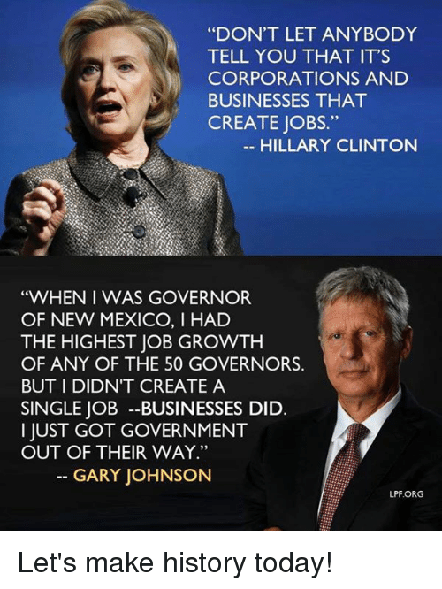 """Hillary Clinton, Memes, and Business: """"DON'T LET ANYBODY  TELL YOU THAT IT'S  CORPORATIONS AND  BUSINESSES THAT  CREATE JOBS  HILLARY CLINTON  """"WHEN I WAS GOVERNOR  OF NEW MEXICO, I HAD  THE HIGHEST JOB GROWTH  OF ANY OF THE 50 GOVERNORS  BUT DIDNT CREATE A  SINGLE JOB BUSINESSES DID.  I JUST GOT GOVERNMENT  OUT OF THEIR WAY.""""  GARY JOHNSON  LPF.ORG Let's make history today!"""