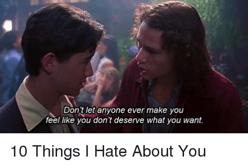10 Things I Hate About You Meme: Don't Let Anyone Ever Make You Feel Like You Don't Deserve