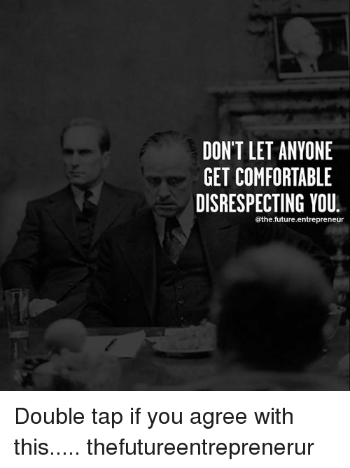 Comfortable, Future, and Memes: DON'T LET ANYONE  GET COMFORTABLE  DISRESPECTING YOU.  @the.future.entrepreneur Double tap if you agree with this..... thefutureentreprenerur