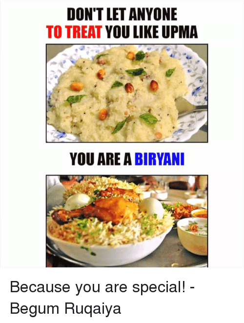 you are special: DON'T LET ANYONE  TO TREAT  YOU LIKE UPMA  YOU ARE A BIRYANI Because you are special!  - Begum Ruqaiya