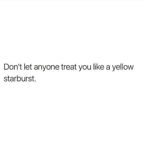 Memes, 🤖, and Starburst: Don't let anyone treat you like a yellow  starburst.
