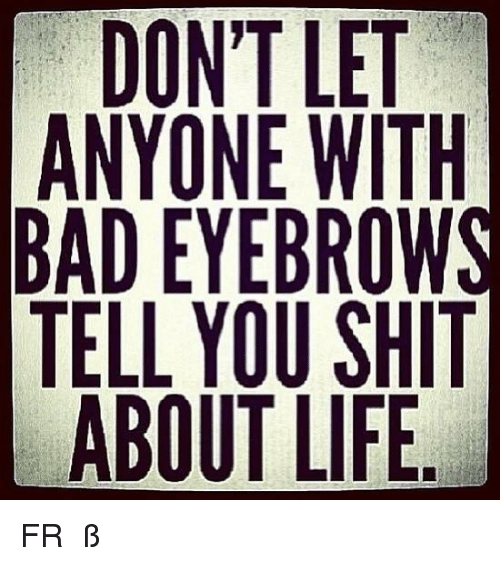 Ÿ˜': DONT LET  ANYONE WITH  BAD EYEBROWS  TELL YOU SH  ABOUT LIFE FR  ✿ ℃αღßα♭ƴ ✿