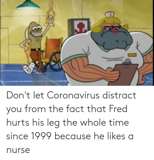 fred: Don't let Coronavirus distract you from the fact that Fred hurts his leg the whole time since 1999 because he likes a nurse