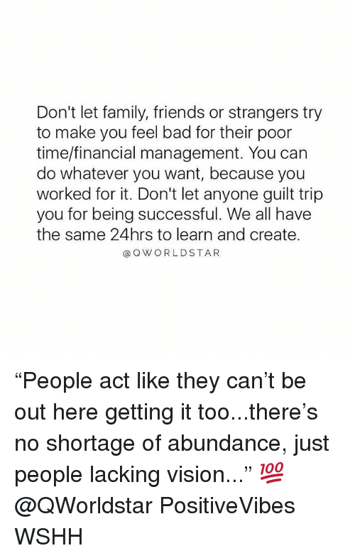 """Bad, Family, and Friends: Don't let family, friends or strangers try  to make you feel bad for their poor  time/financial management. You can  do whatever you want, because you  worked for it. Don't let anyone guilt trip  you for being successful. We all have  the same 24hrs to learn and create.  @ Q WORLDSTAR """"People act like they can't be out here getting it too...there's no shortage of abundance, just people lacking vision..."""" 💯 @QWorldstar PositiveVibes WSHH"""