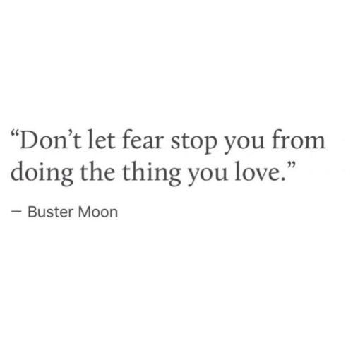 """Fearing: """"Don't let fear stop you from  doing the thing you love.""""  Buster Moon"""