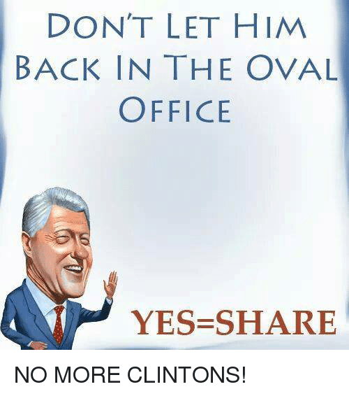 Memes, Office, and Back: DON'T LET HIM  BACK IN THE OVAL  OFFICE  YES SHARE NO MORE CLINTONS!
