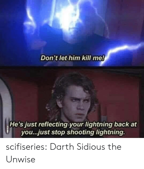 darth: Don't let him kill me!  He's just reflecting your lightning back at  you...just stop shooting lightning. scifiseries:  Darth Sidious the Unwise
