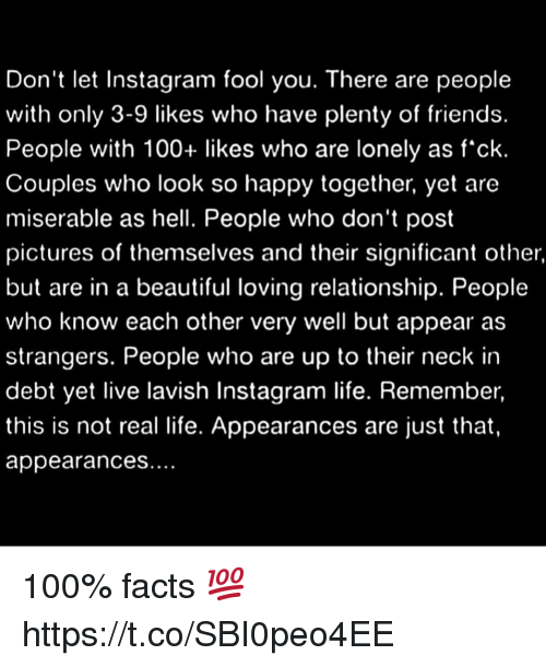 Appearances: Don't let Instagram fool you. There are people  with only 3-9 likes who have plenty of friends  People with 100+ likes who are lonely as f'ck  Couples who look so happy together, yet are  miserable as hell. People who don't post  pictures of themselves and their significant other  but are in a beautiful loving relationship. People  who know each other very well but appear as  strangers. People who are up to their neck in  debt yet live lavish Instagram life. Remember  this is not real life. Appearances are just that  appearances 100% facts 💯 https://t.co/SBI0peo4EE