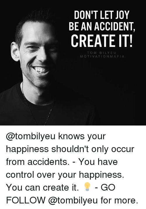 Memes, Control, and Happiness: DON'T LET JOY  BE AN ACCIDENT,  CREATE IT!  TO M BILY EU  MOTIVATION MAFIA @tombilyeu knows your happiness shouldn't only occur from accidents. - You have control over your happiness. You can create it. 💡 - GO FOLLOW @tombilyeu for more.