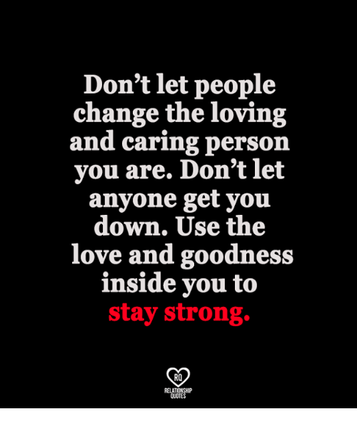 Love, Memes, and Strong: Don't let people  change the loving  and caring person  you are. Don't let  anyone get you  down. Use the  love and goodness  inside you to  stay strong.  RO