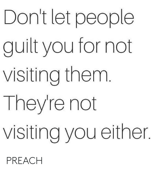 preach: Don't let people  guilt you for not  visiting them.  They're not  visiting you either. PREACH