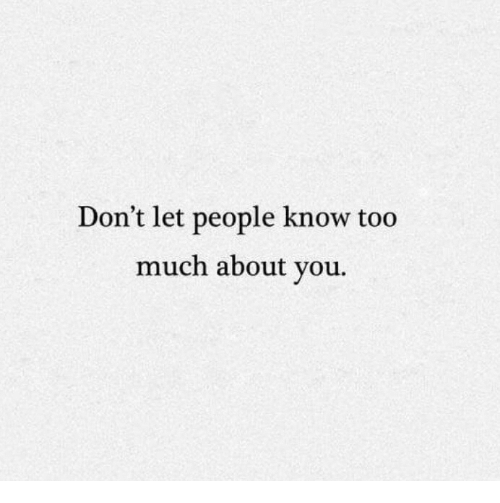 Too Much: Don't let people know too  much about you.