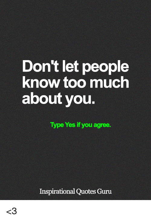 Memes, Too Much, and Quotes: Don't let people  know too much  about you  Type Yes if you agree.  Inspirational Quotes Guru <3