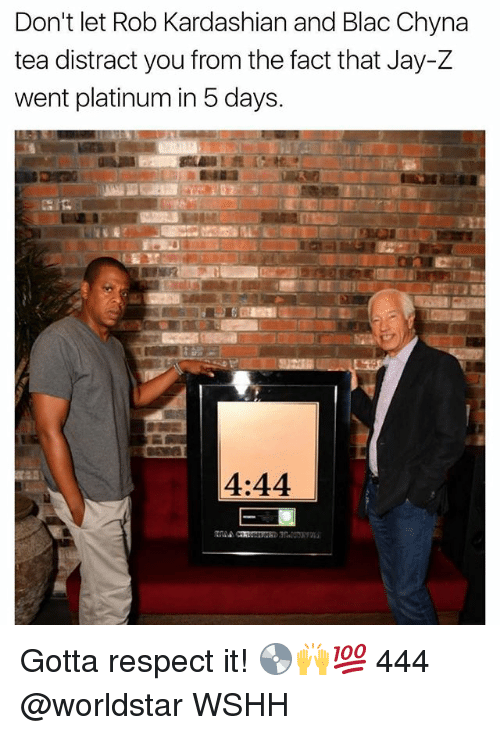 Blac Chyna, Jay, and Jay Z: Don't let Rob Kardashian and Blac Chyna  tea distract you from the fact that Jay-Z  went platinum in 5 days.  4:44 Gotta respect it! 💿🙌💯 444 @worldstar WSHH