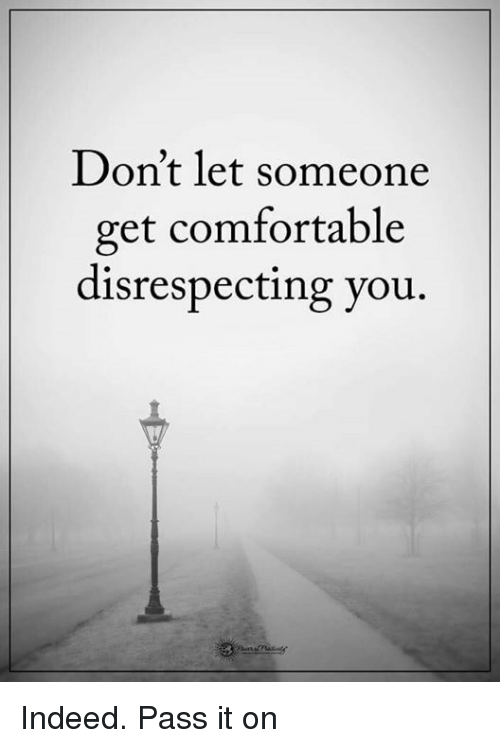 Memes and 🤖: Don't let someone  get comfortable  disrespecting you. Indeed. Pass it on
