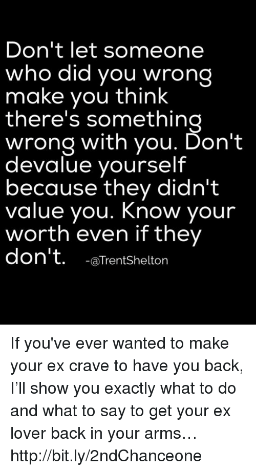Memes, 🤖, and bit.ly: Don't let someone  who did you wrong  make you think  there's something  wrong with you. Don't  devalue yourself  because they didn't  value you. Know your  worth even if they  don't. LaTrent Shelton If you've ever wanted to make your ex crave to have you back, I'll show you exactly what to do and what to say to get your ex lover back in your arms… http://bit.ly/2ndChanceone