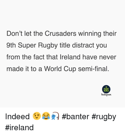 Super Rugby: Don't let the Crusaders winning their  9th Super Rugby title distract you  from the fact that Ireland have never  made it to a World Cup semi-final  RUGBY  MEMES  Instagram Indeed 😉😂🎣 #banter #rugby #ireland
