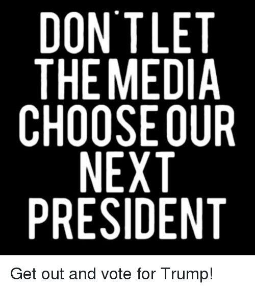 get-out-and-vote: DONT LET  THE MEDIA  CHOOSE OUR  NEXT  PRESIDENT  RT  TAP NT  EDOTE  TMSE SI  NE NE  OH  DTH R  CP Get out and vote for Trump!