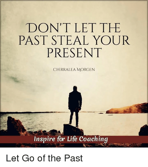 Memes, Inspiration, and 🤖: DON'T LET THE  PAST STEAL YOUR  PRESENT  CHERRALEA MORGEN  Inspire for Life Coaching Let Go of the Past