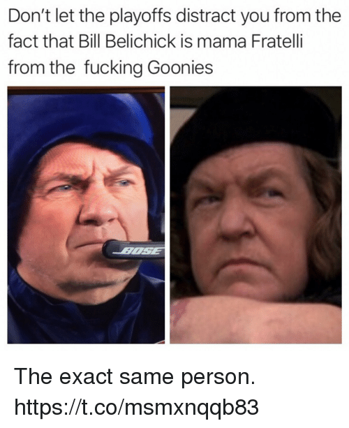 goonies: Don't let the playoffs distract you from the  fact that Bill Belichick is mama Fratelli  from the fucking Goonies The exact same person. https://t.co/msmxnqqb83