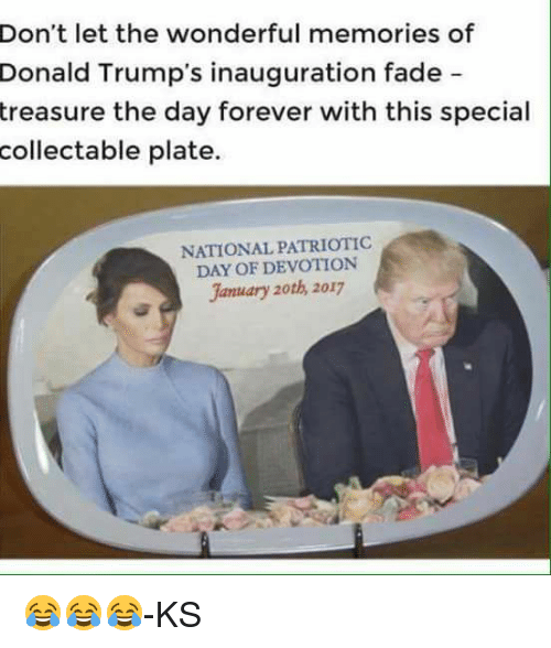 Memes, Faded, and 🤖: Don't let the wonderful memories of  Donald Trump's inauguration fade  treasure the day forever with this special  collectable plate.  NATIONALPATRIOTIC  DAY OF DEVOTION  January 20th, 2017 😂😂😂-KS