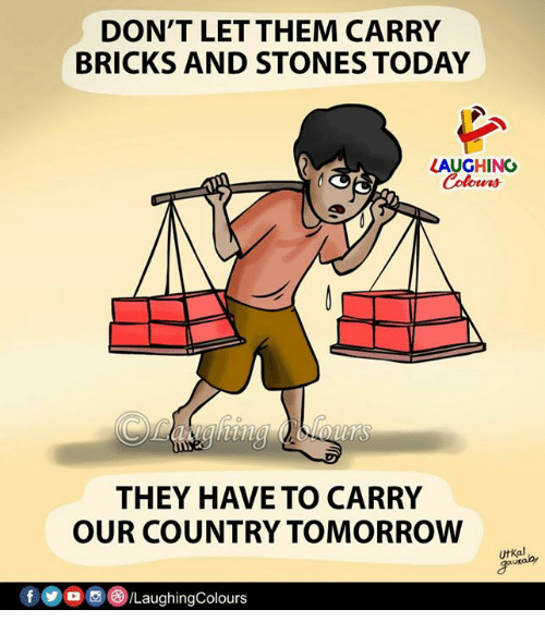 Today, Tomorrow, and Indianpeoplefacebook: DON'T LET THEM CARRY  BRICKS AND STONES TODAY  LAUGHING  Colours  THEY HAVE TO CARRY  OUR COUNTRY TOMORROW  UtKal  f/LaughingColours