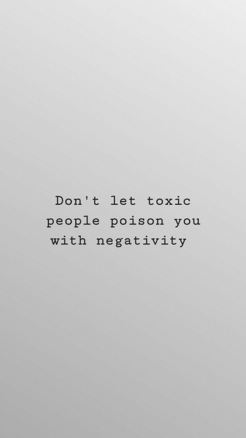 Toxic People: Don't let toxic  people pois on you  with negat ivity
