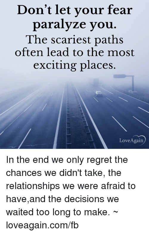 Memes, Regret, and Decisions: Don't let your fear  paralyze you  The scariest paths  often lead to the most  exciting places.  Love Again In the end we only regret the chances we didn't take, the relationships we were afraid to have,and the decisions we waited too long to make. ~ loveagain.com/fb