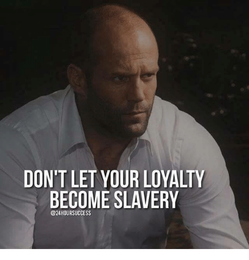 slavery: DON'T LET YOUR LOYALTY  BECOME SLAVERY  @24HOUR SUCCESS