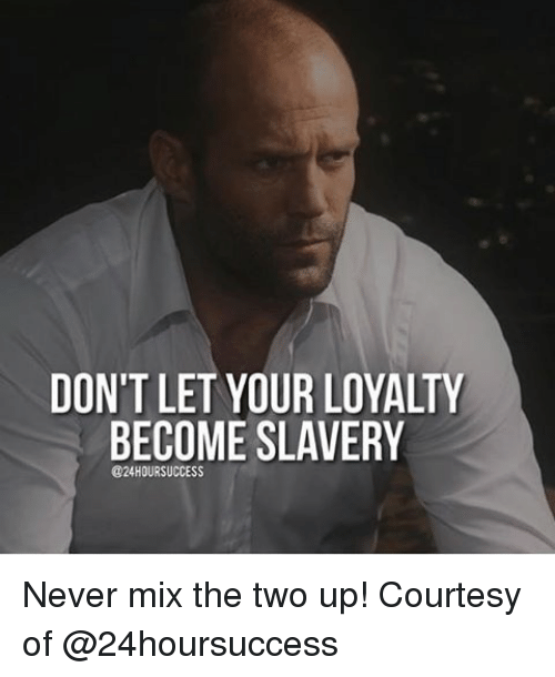 slavery: DON'T LET YOUR LOYALTY  BECOME SLAVERY  @24HOURSUCCESS Never mix the two up! Courtesy of @24hoursuccess