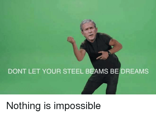 Dank Memes: DONT LET YOUR STEEL BEAMS BE DREAMS Nothing is impossible