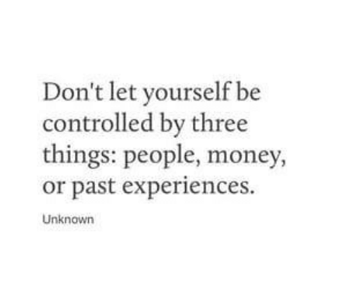 Experiences: Don't let yourself be  controlled by three  things: people, money,  or past experiences.  Unknown