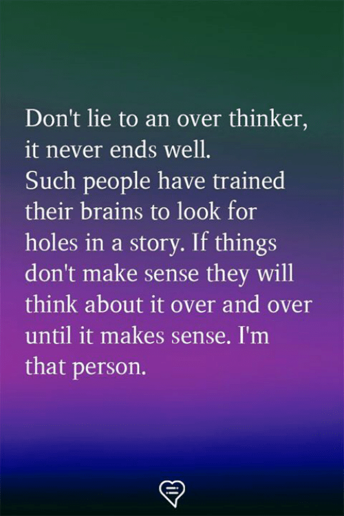 Dont Lie: Don't lie to an over thinker,  it never ends well.  Such people have trained  their brains to look for  holes in a story. If things  don't make sense they will  think about it over and over  until it makes sense. I'm  that person.