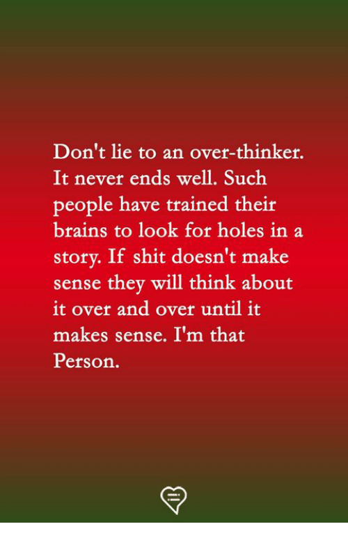 Dont Lie: Don't lie to an over-thinker.  It never ends well. Such  people have trained theit  brains to look for holes in a  story. If shit doesn't make  sense thev will think about  it over and over until it  makes sense. I'm that  Person.