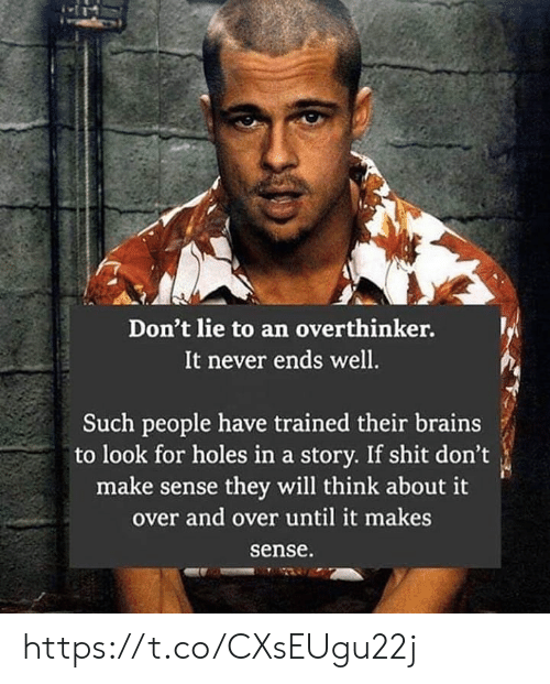 Dont Lie: Don't lie to an overthinker.  It never ends well.  Such people have trained their brains  to look for holes in a story. If shit don't  make sense they will think about it  over and over until it makes  sense https://t.co/CXsEUgu22j