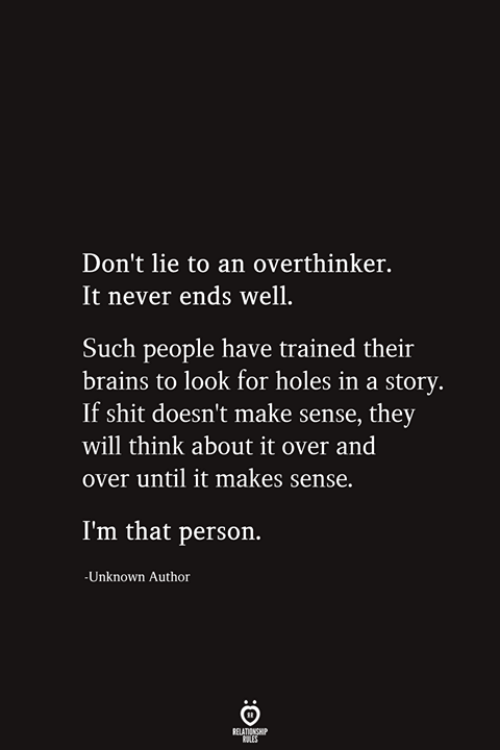 Dont Lie: Don't lie to an overthinker.  It never ends well.  Such people have trained their  brains to look for holes in a story.  If shit doesn't make sense, they  will think about it over and  over until it makes sense.  I'm that person.  -Unknown Author  RELATIONSHIP  ES