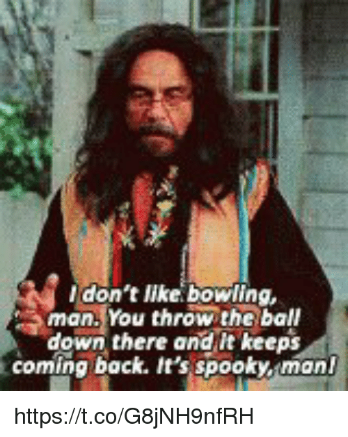 Memes, Bowling, and Spooky: don't like: bowling,  man. You throw the ball  down there and it keeps  coming back. It's spooky, mon https://t.co/G8jNH9nfRH
