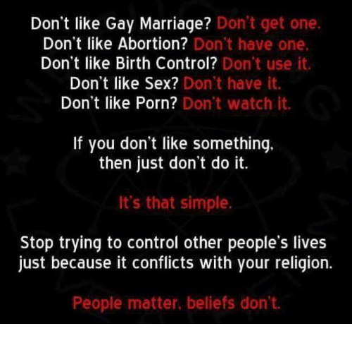 Just Dont Do It: Don't like Gay Marriage? Don't get one  Don't like Abortion? Don't have one.  Don't like Birth Control?  Don't use it.  Don't like Sex? Don't have it.  Don't like Porn? Don't watch it.  If you don't like something.  then just don't do it.  It's that simple.  Stop trying to control other people's lives  just because it conflicts with your religion.  People matter, beliefs don't.