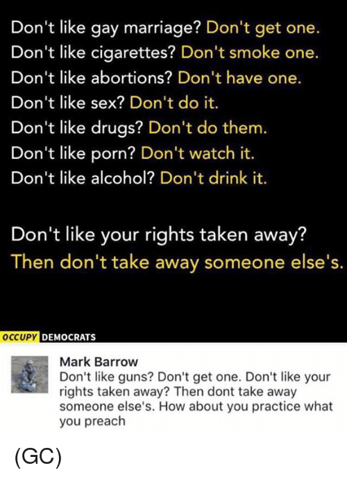 Drugs, Guns, and Marriage: Don't like gay marriage? Don't get one.  Don't like cigarettes? Don't smoke one.  Don't like abortions? Don't have one.  Don't like sex? Don't do it.  Don't like drugs? Don't do them.  Don't like porn? Don't watch it.  Don't like alcohol? Don't drink it.  Don't like your rights taken away?  Then don't take away someone else's.  OCCUPY  DEMOCRATS  Mark Barrow  Don't like guns? Don't get one. Don't like your  rights taken away? Then dont take away  someone else's. How about you practice what  you preach (GC)