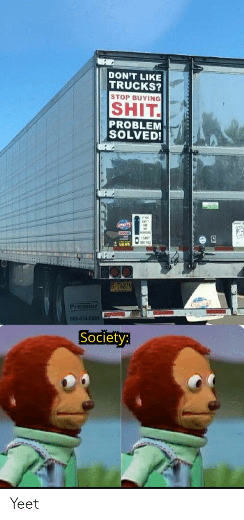 ant: DON'T LIKE  TRUCKS?  STOP BUYING  SHIT  PROBLEM  SOLVED!  ww.ry  M  ANT  ARMY  76875  Premie  882-434-083  Society Yeet