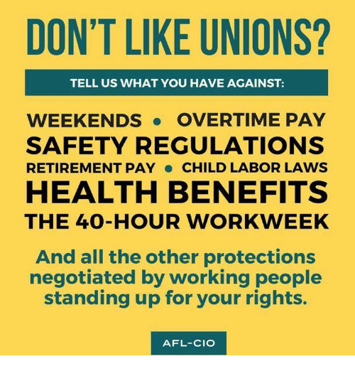 afl: DON'T LIKE UNIONS?  TELL US WHAT YOU HAVE AGAINST:  WEEKENDS. OVERTIME PAY  SAFETY REGULATIONS  RETIREMENT PAY CHILD LABOR LAWS  HEALTH BENEFITS  THE 4O-HOUR WORKWEEK  And all the other protections  negotiated by working people  standing up for your rights.  AFL-CIO