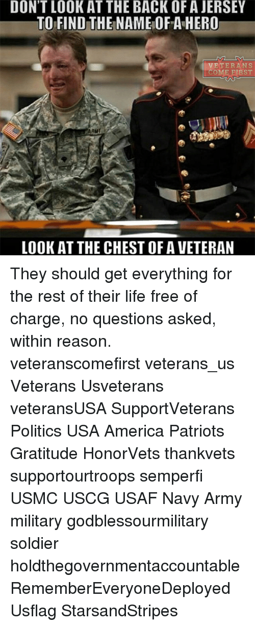 Memes, Soldiers, and 🤖: DON'T LOOK AT THE BACK OF AJERSEY  TO FIND THE NAME OF A HERO  IVETERANS  COME FIRST  AAur  LOOK AT THE CHEST OF A VETERAN They should get everything for the rest of their life free of charge, no questions asked, within reason. veteranscomefirst veterans_us Veterans Usveterans veteransUSA SupportVeterans Politics USA America Patriots Gratitude HonorVets thankvets supportourtroops semperfi USMC USCG USAF Navy Army military godblessourmilitary soldier holdthegovernmentaccountable RememberEveryoneDeployed Usflag StarsandStripes