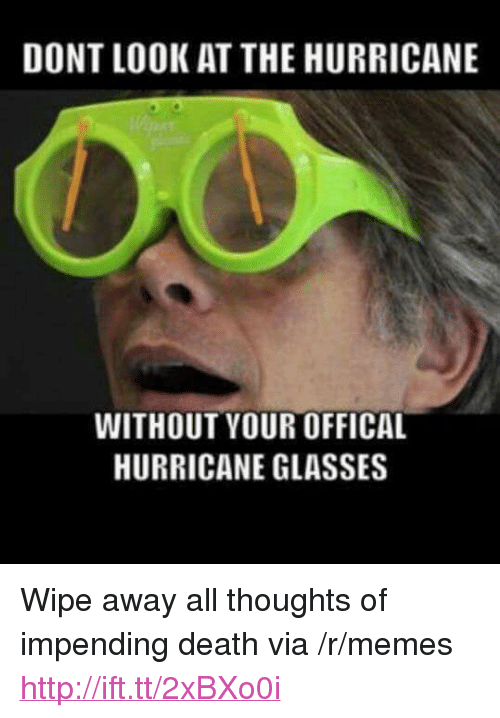"""Offical: DONT LOOK AT THE HURRICANE  WITHOUT YOUR OFFICAL  HURRICANE GLASSES <p>Wipe away all thoughts of impending death via /r/memes <a href=""""http://ift.tt/2xBXo0i"""">http://ift.tt/2xBXo0i</a></p>"""